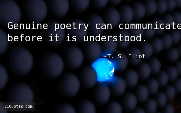 Genuine poetry can communicate before it is understood.