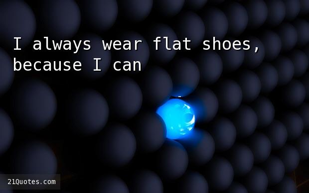 I always wear flat shoes, because I can't walk in anything else.