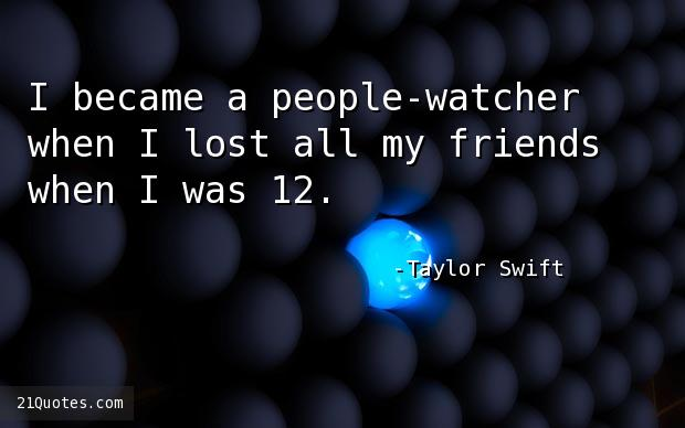 I became a people-watcher when I lost all my friends when I was 12.