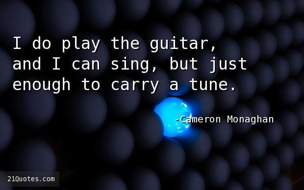 I do play the guitar, and I can sing, but just enough to carry a tune.