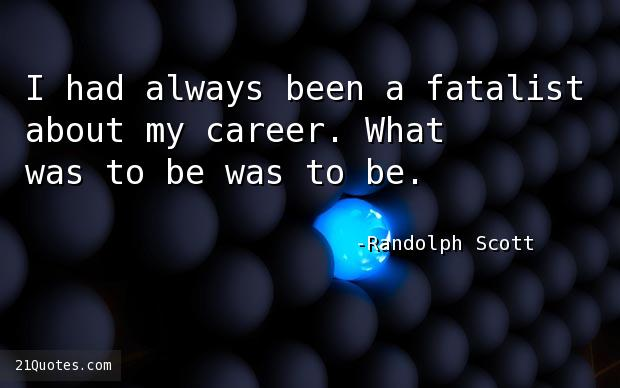 I had always been a fatalist about my career. What was to be was to be.