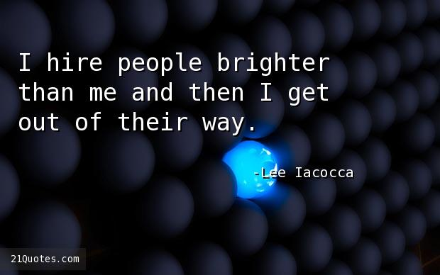 I hire people brighter than me and then I get out of their way.