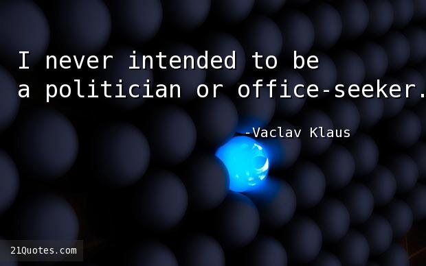 I never intended to be a politician or office-seeker.