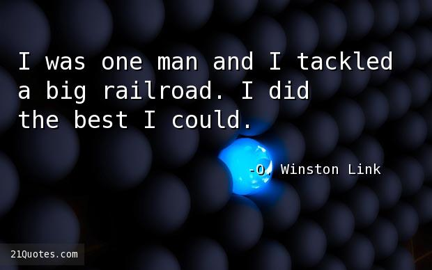 I was one man and I tackled a big railroad. I did the best I could.