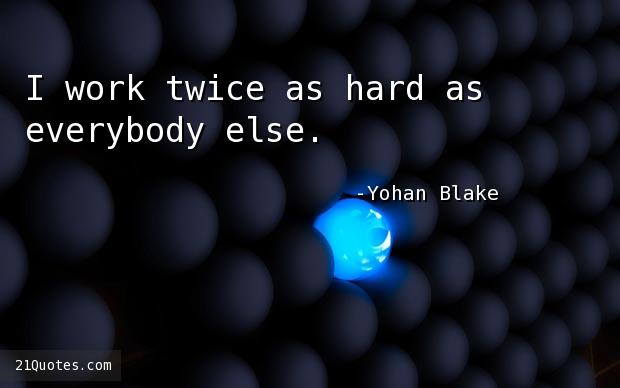 I work twice as hard as everybody else.