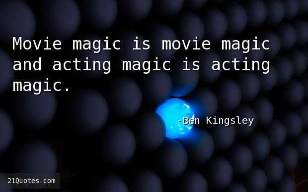 Movie magic is movie magic and acting magic is acting magic.