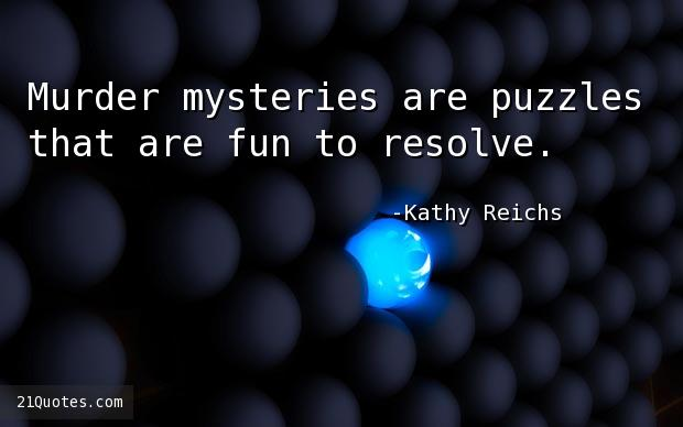 Murder mysteries are puzzles that are fun to resolve.