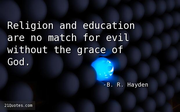 Religion and education are no match for evil without the grace of God.