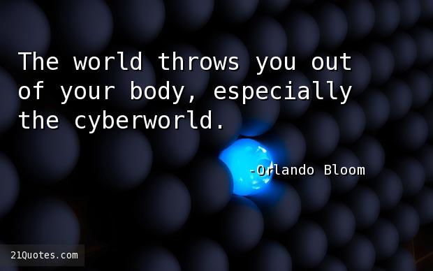 The world throws you out of your body, especially the cyberworld.