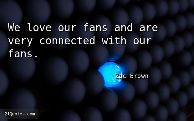 We love our fans and are very connected with our fans.