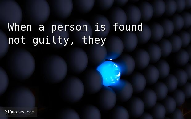 When a person is found not guilty, they're found not guilty.