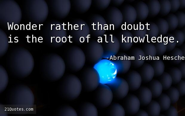 Wonder rather than doubt is the root of all knowledge.