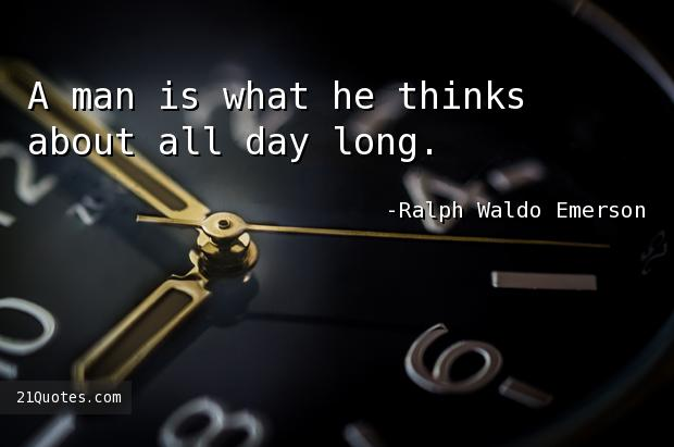 A man is what he thinks about all day long.