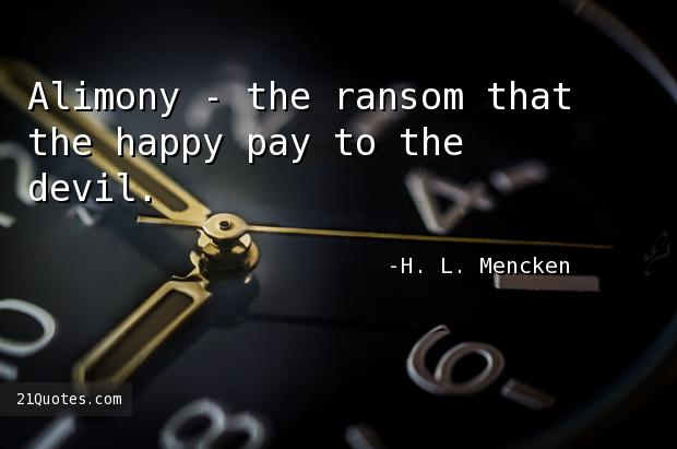 Alimony - the ransom that the happy pay to the devil.