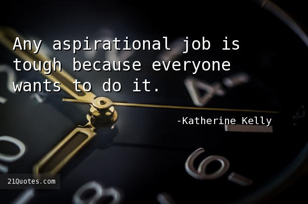 Any aspirational job is tough because everyone wants to do it.