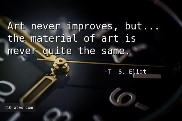 Art never improves, but... the material of art is never quite the same.