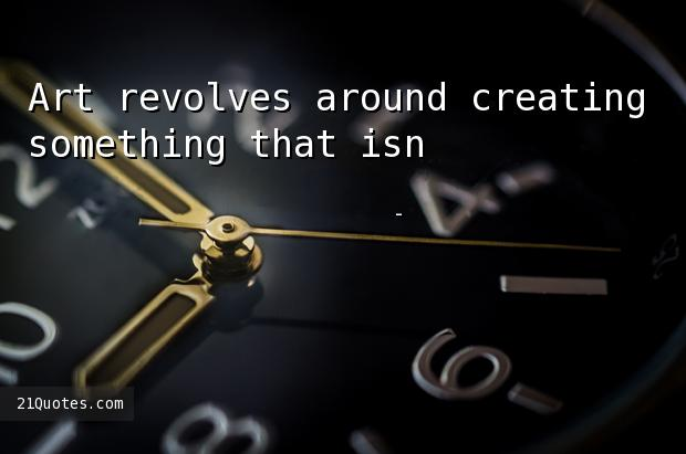 Art revolves around creating something that isn't there.