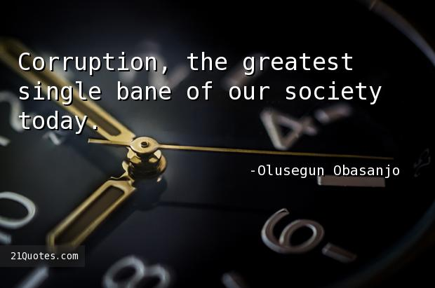 Corruption, the greatest single bane of our society today.