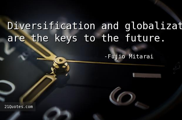 Diversification and globalization are the keys to the future.