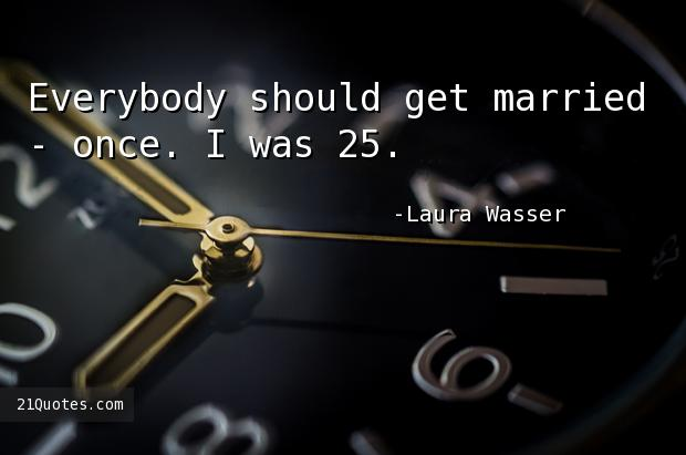 Everybody should get married - once. I was 25.