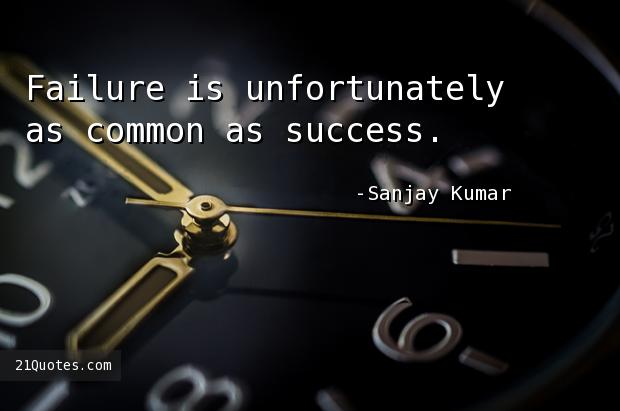 Failure is unfortunately as common as success.