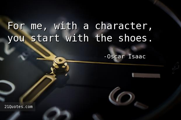 For me, with a character, you start with the shoes.