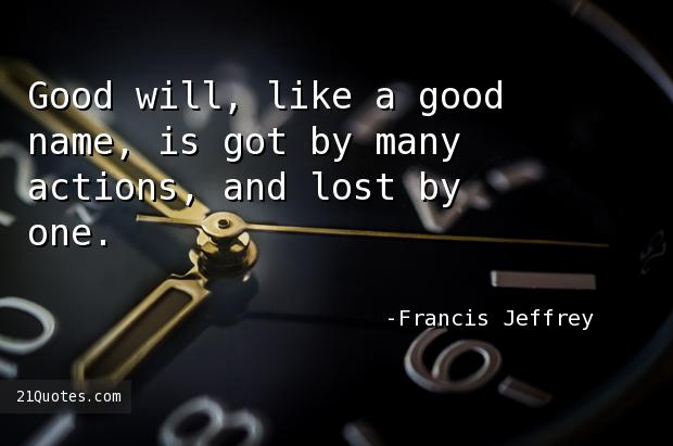Good will, like a good name, is got by many actions, and lost by one.