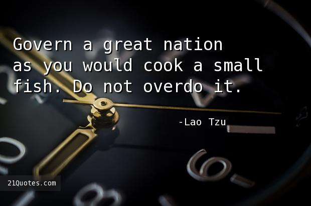 Govern a great nation as you would cook a small fish. Do not overdo it.