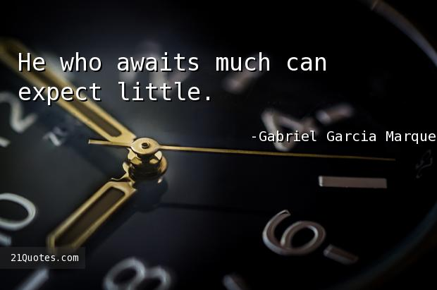 He who awaits much can expect little.