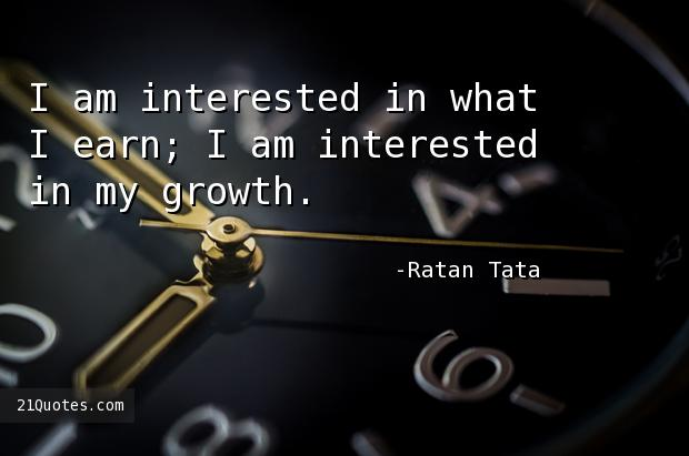 I am interested in what I earn; I am interested in my growth.