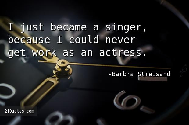 I just became a singer, because I could never get work as an actress.