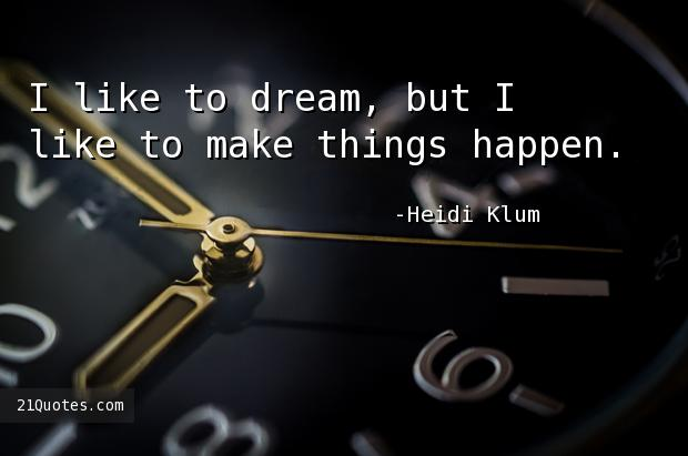 I like to dream, but I like to make things happen.