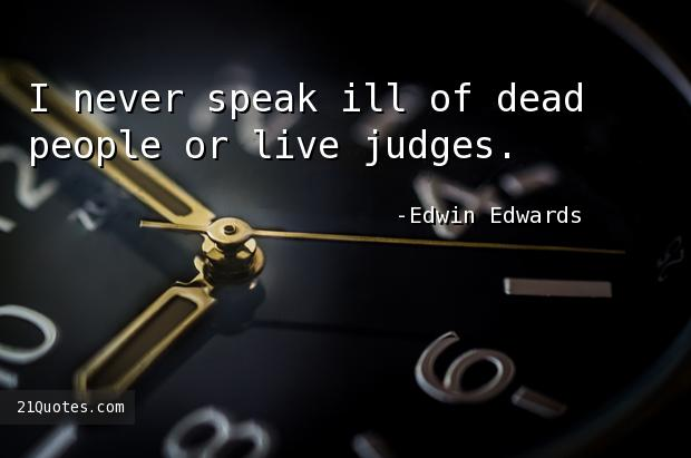 I never speak ill of dead people or live judges.