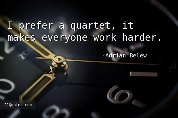 I prefer a quartet, it makes everyone work harder.