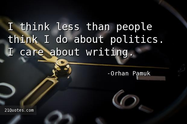 I think less than people think I do about politics. I care about writing.