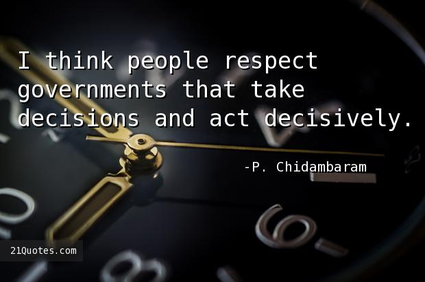 I think people respect governments that take decisions and act decisively.