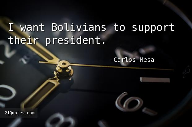 I want Bolivians to support their president.