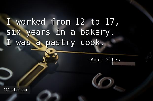 I worked from 12 to 17, six years in a bakery. I was a pastry cook.