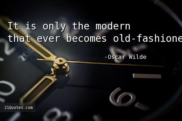 It is only the modern that ever becomes old-fashioned.
