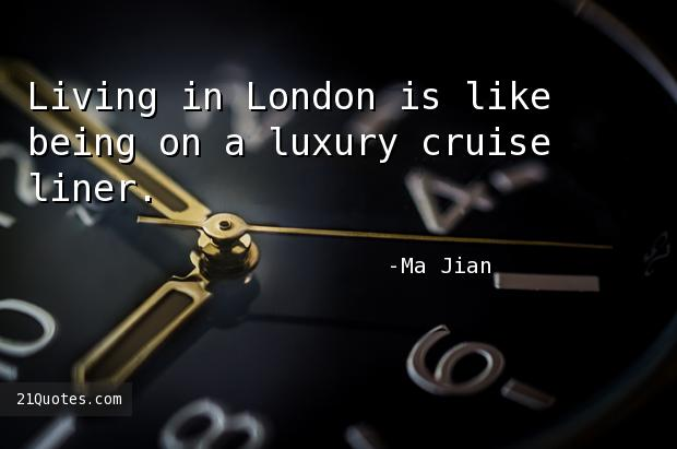 Living in London is like being on a luxury cruise liner.