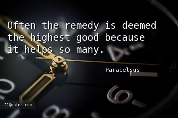 Often the remedy is deemed the highest good because it helps so many.