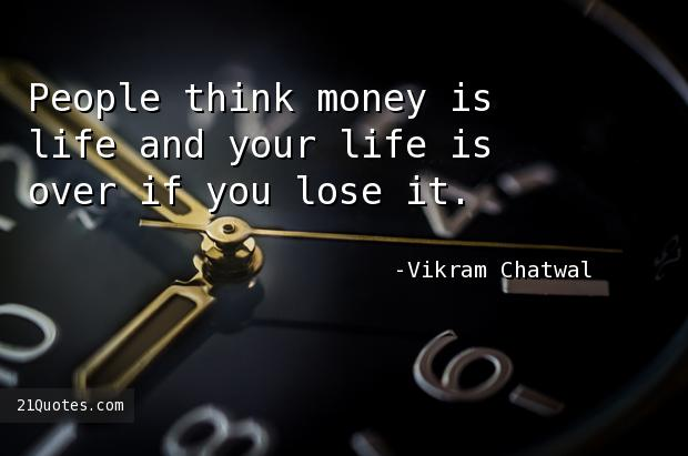 People think money is life and your life is over if you lose it.