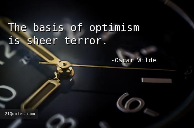 The basis of optimism is sheer terror.