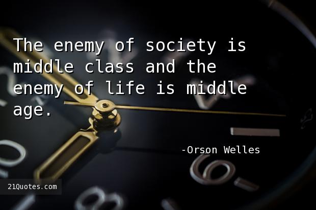 The enemy of society is middle class and the enemy of life is middle age.