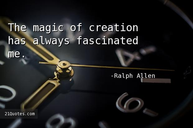 The magic of creation has always fascinated me.