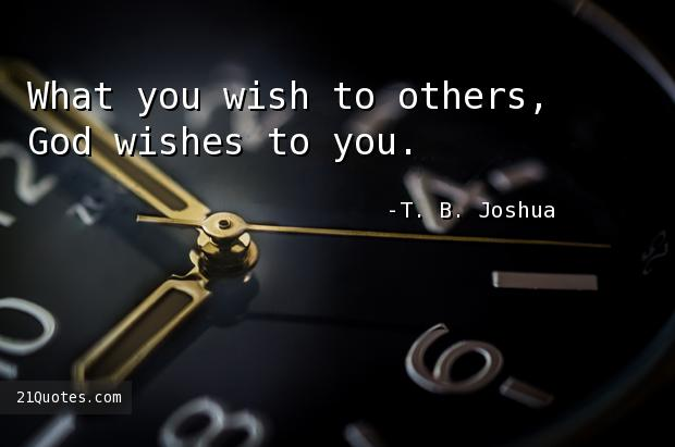 What you wish to others, God wishes to you.