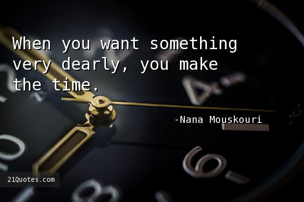 When you want something very dearly, you make the time.