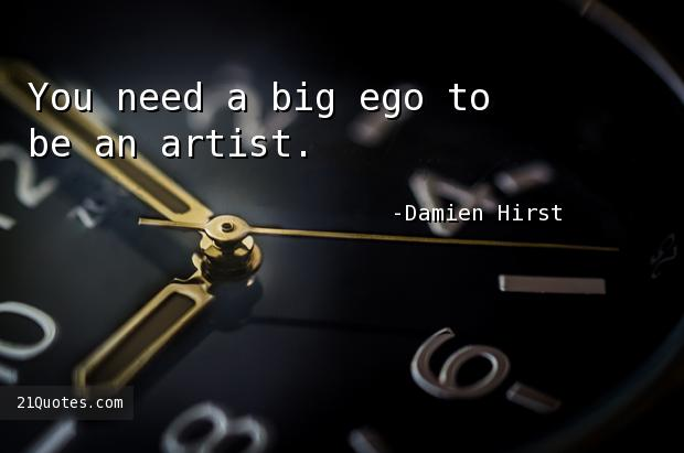 You need a big ego to be an artist.