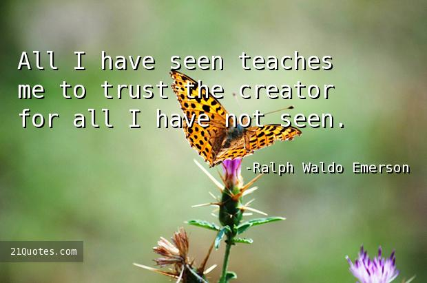 All I have seen teaches me to trust the creator for all I have not seen.