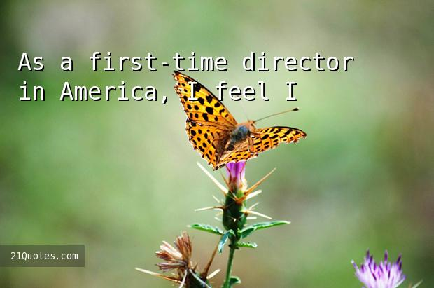 As a first-time director in America, I feel I've been very fortunate.